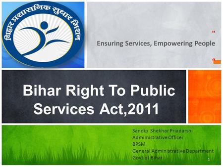 "Ensuring Services, Empowering People "" Bihar Right To Public Services Act,2011 1 Sandip Shekhar Priadarshi Admimistrative Officer BPSM General Administrative."