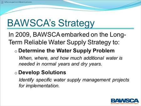 BAWSCA's Strategy In 2009, BAWSCA embarked on the Long- Term Reliable Water Supply Strategy to: o Determine the Water Supply Problem When, where, and how.