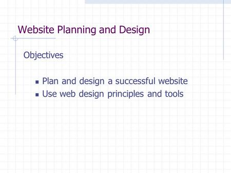 Website Planning and Design Objectives Plan and design a successful website Use web design principles and tools.