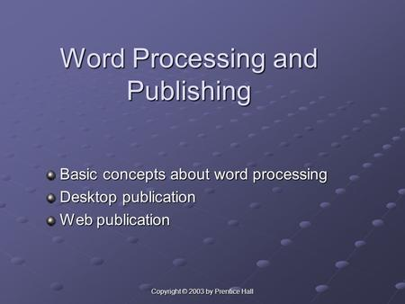 Copyright © 2003 by Prentice Hall Word Processing and Publishing Basic concepts about word processing Basic concepts about word processing Desktop publication.