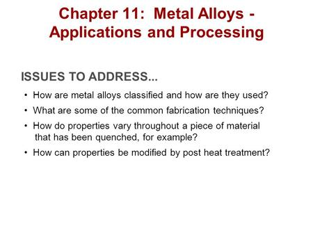ISSUES TO ADDRESS... How are metal alloys classified and how are they used? What are some of the common fabrication techniques? How do properties vary.