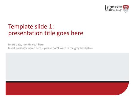 Template slide 1: presentation title goes here Insert date, month, year here Insert presenter name here – please don't write in the grey box below.