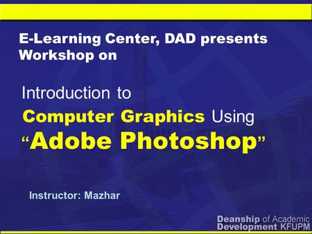 "Computer Graphics Using "" Adobe Photoshop "" Introduction to E-Learning Center, DAD presents Workshop on Instructor: Mazhar."