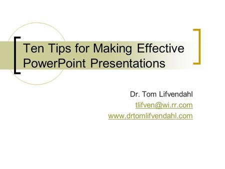 Ten Tips for Making Effective PowerPoint Presentations Dr. Tom Lifvendahl