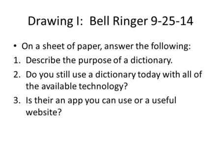 Drawing I: Bell Ringer 9-25-14 On a sheet of paper, answer the following: 1.Describe the purpose of a dictionary. 2.Do you still use a dictionary today.