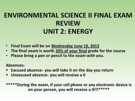 ENVIRONMENTAL SCIENCE II FINAL EXAM REVIEW UNIT 2: ENERGY Final Exam will be on Wednesday June 10, 2015 The final exam is worth 20% of your final grade.