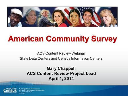 American Community Survey ACS Content Review Webinar State Data Centers and Census Information Centers Gary Chappell ACS Content Review Project Lead April.
