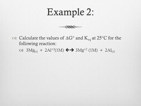 Example 2:Example 2:  Calculate the values of Δ G° and K eq at 25°C for the following reaction:  3Mg (s) + 2Al +3 (1M)  3Mg +2 (1M) + 2Al (s)