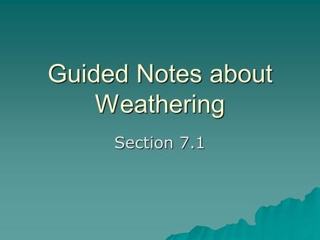 Guided Notes about Weathering Section 7.1. Weathering  Weathering is the process by which rocks on or near Earth's surface break down and change.