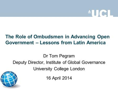 The Role of Ombudsmen in Advancing Open Government – Lessons from Latin America Dr Tom Pegram Deputy Director, Institute of Global Governance University.