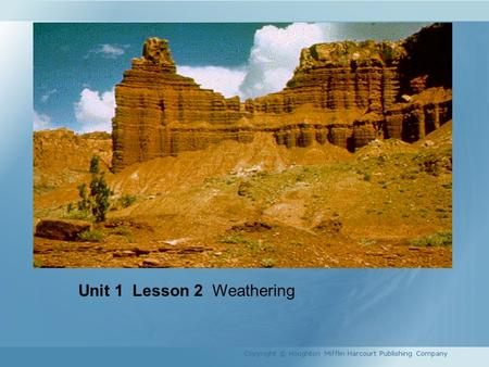 Unit 1 Lesson 2 Weathering Copyright © Houghton Mifflin Harcourt Publishing Company.
