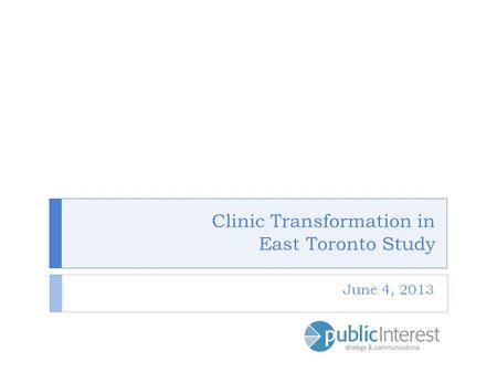 Clinic Transformation in East Toronto Study June 4, 2013.