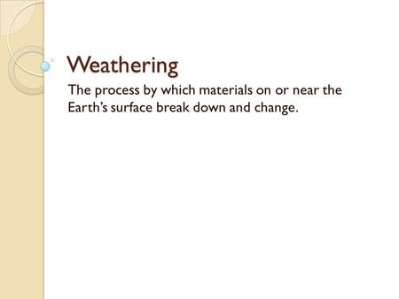 Weathering The process by which materials on or near the Earth's surface break down and change.