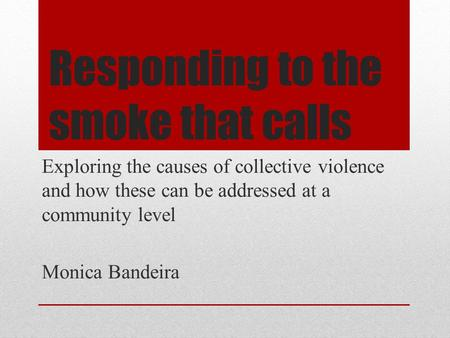 Responding to the smoke that calls Exploring the causes of collective violence and how these can be addressed at a community level Monica Bandeira.