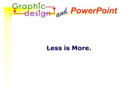 Less is More. and PowerPoint So, what could go wrong? Any of these look familiar?