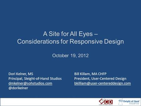 A Site for All Eyes – Considerations for Responsive Design October 19, 2012 Dori Kelner, MS Principal, Sleight-of-Hand Studios