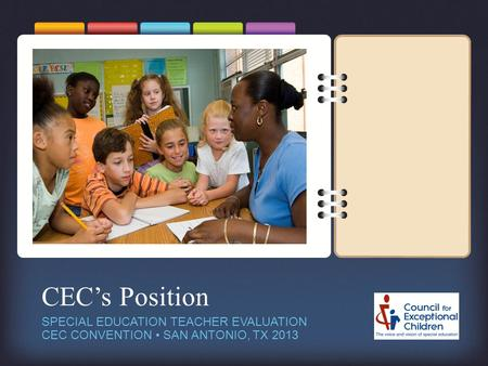 CEC's Position SPECIAL EDUCATION TEACHER EVALUATION CEC CONVENTION SAN ANTONIO, TX 2013.