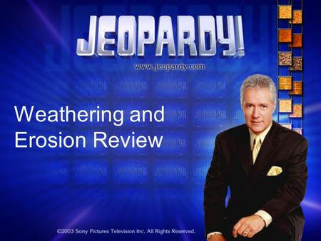 Weathering and Erosion Review. Jeopardy Round 1 The Changing Earth WED?ErosionMore WED? Miscellaneous 100 200 300 400 500 Double Jeopardy.