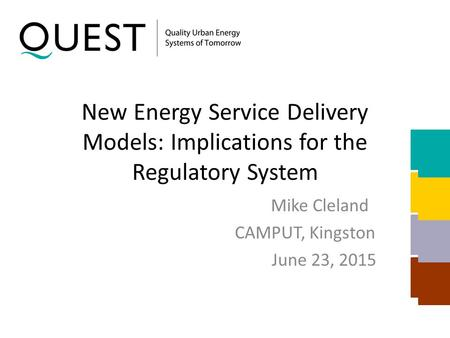 New Energy Service Delivery Models: Implications for the Regulatory System Mike Cleland CAMPUT, Kingston June 23, 2015.
