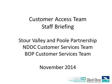 Customer Access Team Staff Briefing Stour Valley and Poole Partnership NDDC Customer Services Team BOP Customer Services Team November 2014.