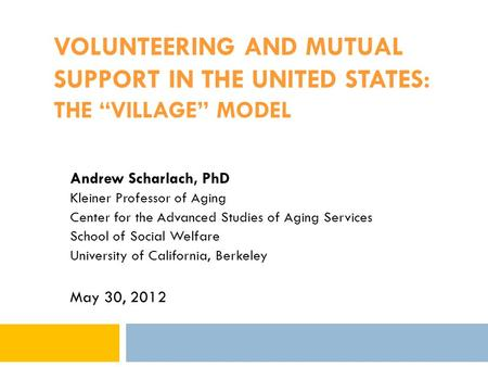 "VOLUNTEERING AND MUTUAL SUPPORT IN THE UNITED STATES: THE ""VILLAGE"" MODEL Andrew Scharlach, PhD Kleiner Professor of Aging Center for the Advanced Studies."