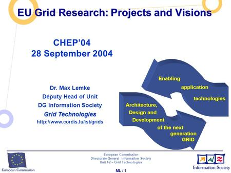 European Commission Directorate-General Information Society Unit F2 – Grid Technologies ML / 1 EU Grid Research: Projects and Visions Dr. Max Lemke Deputy.