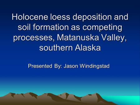 Holocene loess deposition and soil formation as competing processes, Matanuska Valley, southern Alaska Presented By: Jason Windingstad.