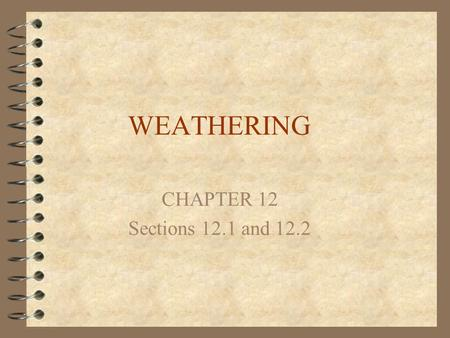 WEATHERING CHAPTER 12 Sections 12.1 and 12.2. Weathering 4 Weathering is the change in the physical form or chemical composition of rock materials exposed.