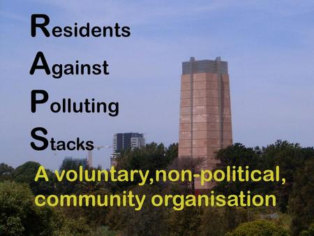 R esidents A gainst P olluting S tacks A voluntary,non-political, community organisation.