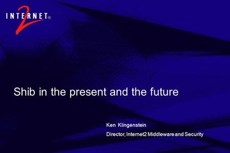 Shib in the present and the future Ken Klingenstein Director, Internet2 Middleware and Security.