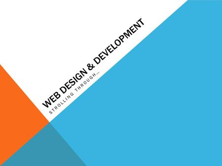 WEB DESIGN & DEVELOPMENT STROLLING THROUGH…. WHAT IS??? Web design (Designers) Look and feel Graphic Design HTML, CSS, JavaScript Create UI & UX Web Development.