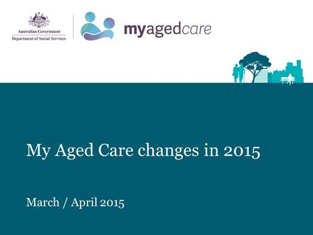 My Aged Care changes in 2015 March / April 2015. Presentation overview Topic Introduction My Aged Care Overview My Aged Care Client Pathways How My Aged.