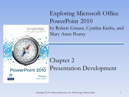 1Copyright © 2011 Pearson Education, Inc. Publishing as Prentice Hall. Exploring Microsoft Office PowerPoint 2010 by Robert Grauer, Cynthia Krebs, and.