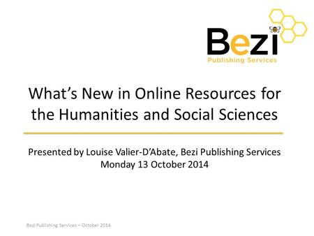 Bezi Publishing Services – October 2014 What's New in Online Resources for the Humanities and Social Sciences Presented by Louise Valier-D'Abate, Bezi.