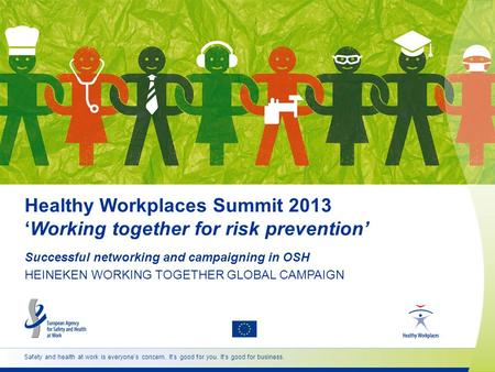 Safety and health at work is everyone's concern. It's good for you. It's good for business. Healthy Workplaces Summit 2013 'Working together for risk prevention'
