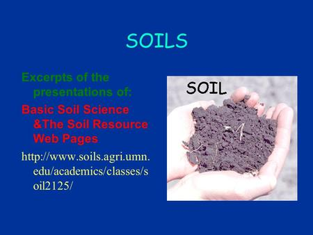 SOILS Excerpts of the presentations of: Basic Soil Science &The Soil Resource Web Pages  edu/academics/classes/s oil2125/