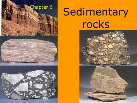 Chapter 6 Sedimentary rocks. Classification of Sedimentary Rocks 1) Clastic 2) Chemical 3) Organic Sedimentary rocks usually originate in water environments,