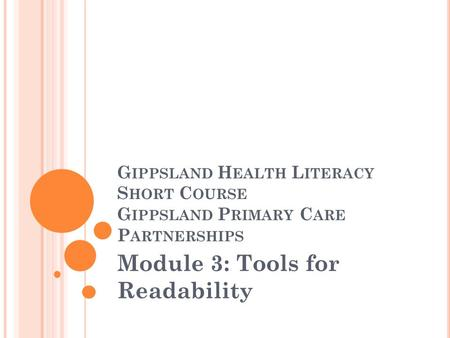 G IPPSLAND H EALTH L ITERACY S HORT C OURSE G IPPSLAND P RIMARY C ARE P ARTNERSHIPS Module 3: Tools for Readability.