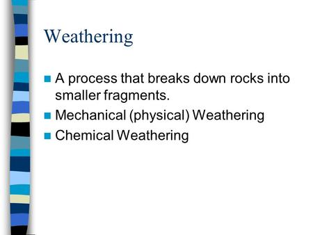 Weathering A process that breaks down rocks into smaller fragments.