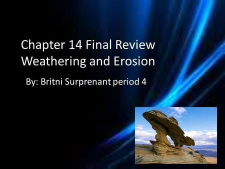 Chapter 14 Final Review Weathering and Erosion By: Britni Surprenant period 4.