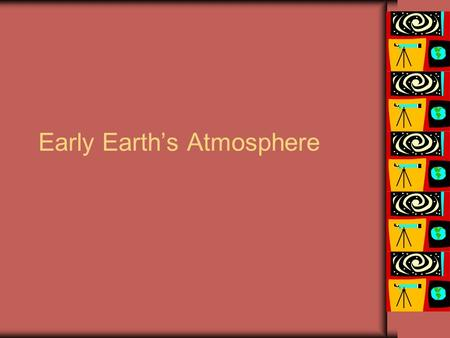 Early Earth's Atmosphere. The First Atmosphere The early (first) atmosphere would have been similar to the Sun--mainly hydrogen and helium, but this atmosphere.