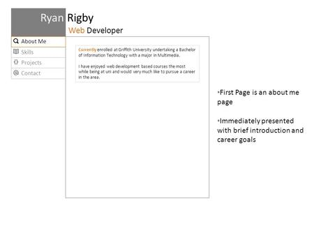 Projects Contact Skills Ryan Rigby Web Developer About Me Currently enrolled at Griffith University undertaking a Bachelor of Information Technology with.