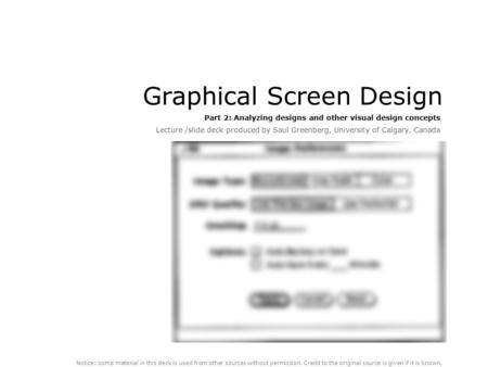 Graphical Screen Design Part 2: Analyzing designs and other visual design concepts Lecture /slide deck produced by Saul Greenberg, University of Calgary,