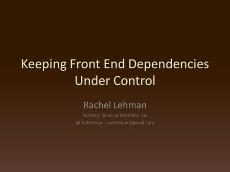 Keeping Front End Dependencies Under Control Rachel Lehman Technical Team at Interfolio, -
