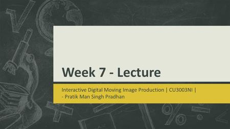 Week 7 - Lecture Interactive Digital Moving Image Production | CU3003NI | - Pratik Man Singh Pradhan.
