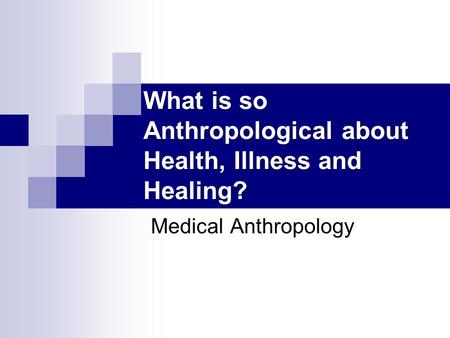 What is so Anthropological about Health, Illness and Healing? Medical Anthropology.