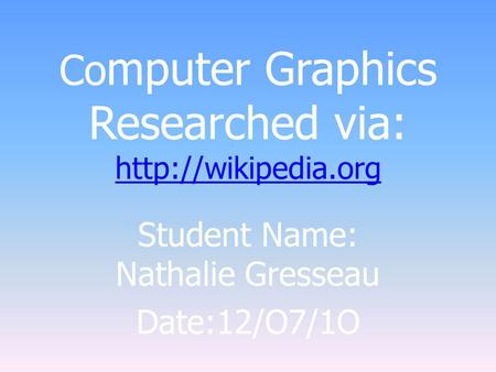 Co mputer Graphics Researched via:   Student Name: Nathalie Gresseau Date:12/O7/1O.