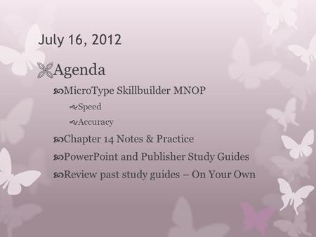 July 16, 2012  Agenda  MicroType Skillbuilder MNOP  Speed  Accuracy  Chapter 14 Notes & Practice  PowerPoint and Publisher Study Guides  Review.