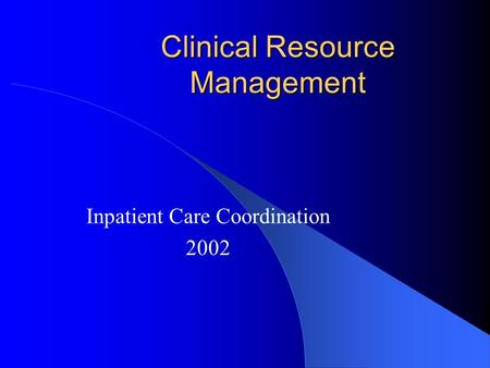 Clinical Resource Management Inpatient Care Coordination 2002.