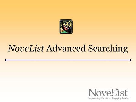 "NoveList Advanced Searching. Advanced Searching Access the Advanced Search page by clicking the ""Advanced Search"" link under the NoveList logo in the."